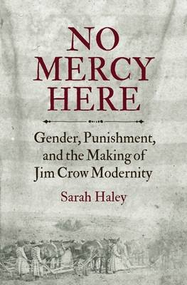 No Mercy Here - Gender, Punishment, and the Making of Jim Crow Modernity (Hardcover): Sarah Haley