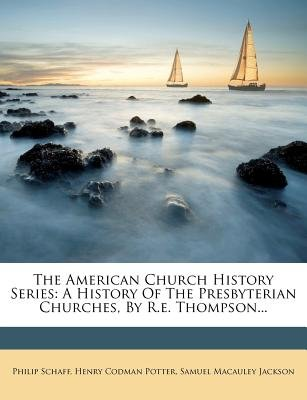 The American Church History Series - A History of the Presbyterian Churches, by R.E. Thompson... (Paperback): Philip Schaff