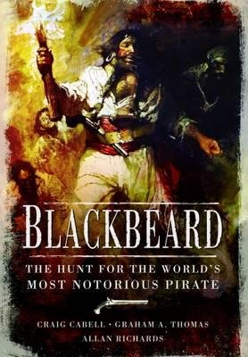 Blackbeard - The Hunt for the World's Most Notorious Pirate (Hardcover): Craig Cabell, Graham A Thomas, Allan Richards