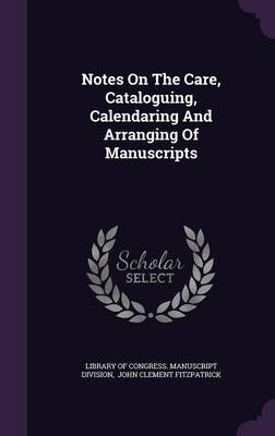 Notes on the Care, Cataloguing, Calendaring and Arranging of Manuscripts (Hardcover): Library of Congress Manuscript Division,...