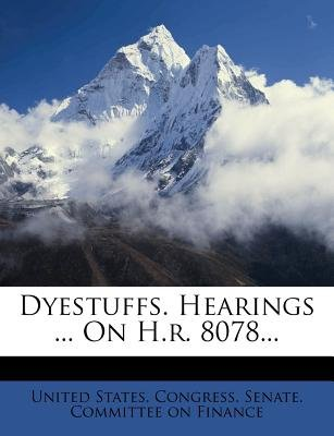 Dyestuffs. Hearings ... on H.R. 8078... (Paperback): United States. Congress. Senate. Committ