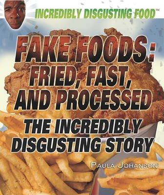 Fake Foods: Fried, Fast, and Processed - The Incredibly Disgusting Story (Hardcover): Paula Johanson