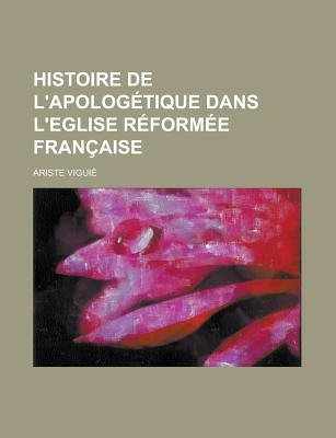 Histoire de L'Apologetique Dans L'Eglise Reformee Francaise (English, French, Paperback): United States Bureau of the...