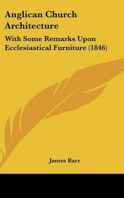 Anglican Church Architecture - With Some Remarks Upon Ecclesiastical Furniture (1846) (Hardcover): James Barr