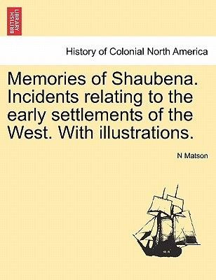 Memories of Shaubena. Incidents Relating to the Early Settlements of the West. with Illustrations. (Paperback): N Matson