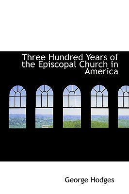 Three Hundred Years of the Episcopal Church in America (Hardcover): George Hodges