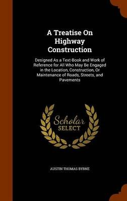 A Treatise on Highway Construction - Designed as a Text-Book and Work of Reference for All Who May Be Engaged in the Location,...