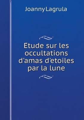 E Tude Sur Les Occultations D'Amas D'Etoiles Par La Lune (French, Paperback): Joanny Lagrula