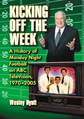 Kicking Off the Week - A History of Monday Night Football on ABC Television, 1970-2005 (Hardcover): Wesley Hyatt