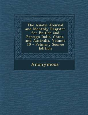The Asiatic Journal and Monthly Register for British and Foreign India, China, and Australia, Volume 10 - Primary Source...