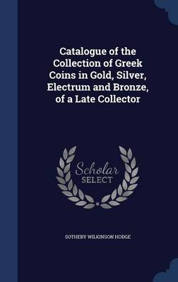 Catalogue of the Collection of Greek Coins in Gold, Silver, Electrum and Bronze, of a Late Collector (Hardcover): Sotheby...