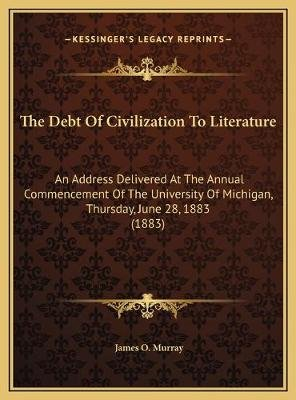 The Debt of Civilization to Literature the Debt of Civilization to Literature - An Address Delivered at the Annual Commencement...