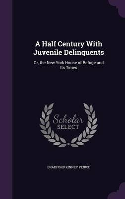 A Half Century with Juvenile Delinquents - Or, the New York House of Refuge and Its Times (Hardcover): Bradford Kinney Peirce