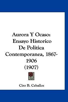 Aurora y Ocaso - Ensayo Historico de Politica Contemporanea, 1867-1906 (1907) (English, Spanish, Hardcover): Ciro B. Ceballos