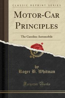 Motor-Car Principles - The Gasoline Automobile (Classic Reprint) (Paperback): Roger B Whitman