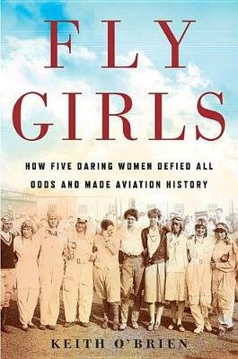 Fly Girls - How Five Daring Women Defied All Odds and Made Aviation History (Paperback): Keith O'Brien