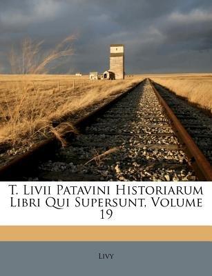 T. LIVII Patavini Historiarum Libri Qui Supersunt, Volume 19 (Norwegian, Paperback): Livy