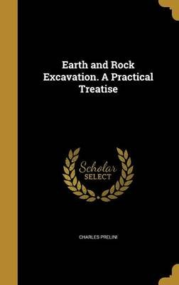 Earth and Rock Excavation. a Practical Treatise (Hardcover): Charles Prelini