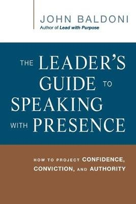 The Leader's Guide to Speaking with Presence - How to Project Confidence, Conviction, and Authority (Paperback): John...
