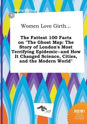 Women Love Girth... the Fattest 100 Facts on the Ghost Map - The Story of London's Most Terrifying Epidemic--And How It...