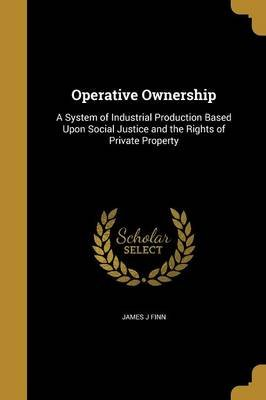 Operative Ownership - A System of Industrial Production Based Upon Social Justice and the Rights of Private Property...