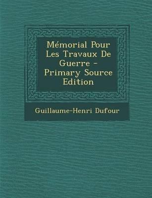 Memorial Pour Les Travaux de Guerre - Primary Source Edition (French, Paperback): Guillaume Henri Dufour