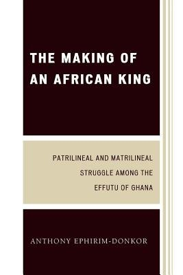 The Making of an African King - Patrilineal and Matrilineal Struggle Among the Effutu of Ghana (Electronic book text, 2nd ed.):...