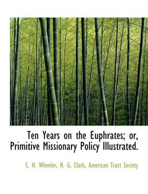 Ten Years on the Euphrates; Or, Primitive Missionary Policy Illustrated. (Paperback): C. H. Wheeler