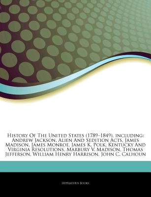 """Articles on History of the United States (1789 """"1849), Including - Andrew Jackson, Alien and Sedition Acts, James Madison,..."""