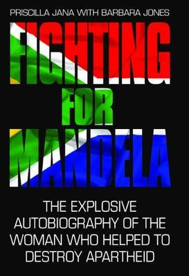 Fighting For Mandela - The Explosive Autobiography of the Woman Who Helped to Destroy Apartheid (Hardcover): Priscilla Jana,...