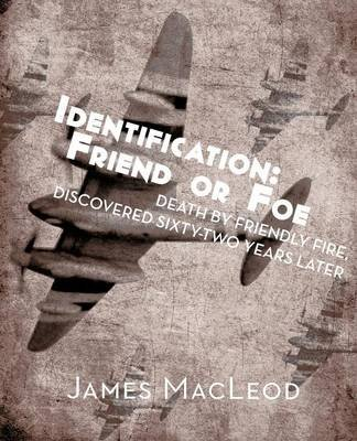 Identification - Friend or Foe: Death by Friendly Fire, Discovered Sixty-Two Years Later (Paperback): James MacLeod