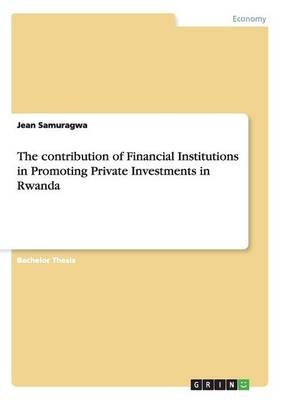 The Contribution of Financial Institutions in Promoting Private Investments in Rwanda (Paperback): Jean Samuragwa