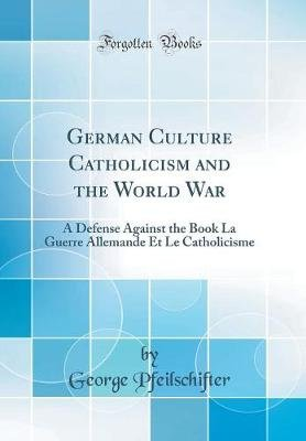 German Culture Catholicism and the World War - A Defense Against the Book La Guerre Allemande Et Le Catholicisme (Classic...