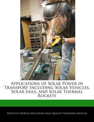Applications of Solar Power in Transport Including Solar Vehicles, Solar Sails, and Solar Thermal Rockets (Paperback): Patrick...