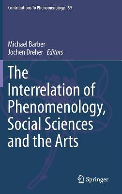 The Interrelation of Phenomenology, Social Sciences and the Arts (Hardcover, 2014 ed.): Michael Barber, Jochen Dreher