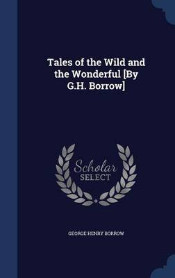 Tales of the Wild and the Wonderful [By G.H. Borrow] (Hardcover): George Henry Borrow