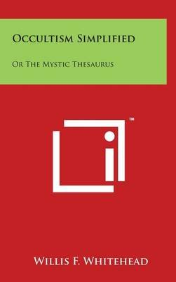 Occultism Simplified - Or the Mystic Thesaurus (Hardcover): Willis F. Whitehead