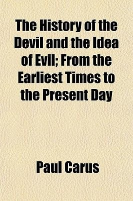 The History of the Devil and the Idea of Evil; From the Earliest Times to the Present Day (Paperback): Paul Carus