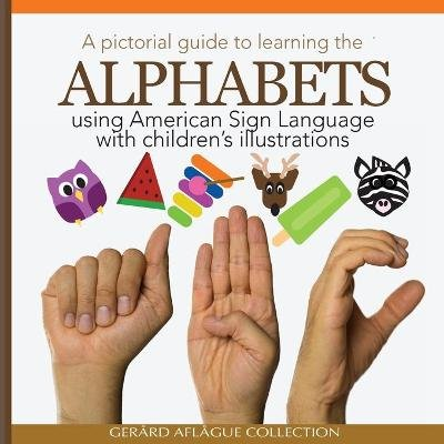 A Pictorial Guide to Learning the Alphabets Using American Sign Language - Using Children's Illustrations (Paperback):...