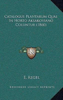 Catalogus Plantarum Quae in Horto Aksakoviano Coluntur (1860) (Latin, Hardcover): E. Regel