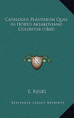 Catalogus Plantarum Quae in Horto Aksakoviano Coluntur (1860) (Latin, Hardcover): E. Regel