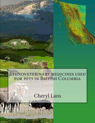 Ethnoveterinary Medicines Used for Pets in British Columbia (Paperback): Cheryl Alison Lans, Dr Cheryl Alison Lans