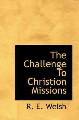The Challenge to Christion Missions (Hardcover): R. E. Welsh