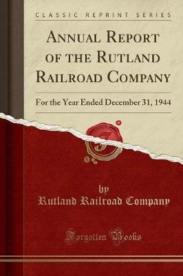 Annual Report of the Rutland Railroad Company - For the Year Ended December 31, 1944 (Classic Reprint) (Paperback): Rutland...