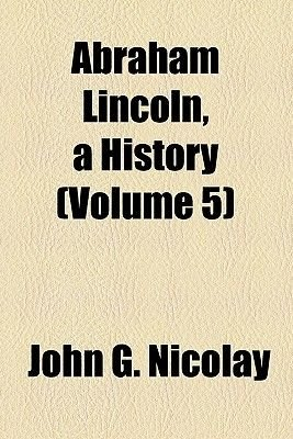 Abraham Lincoln, a History (Volume 5) (Paperback): Nicolay, John George Nicolay