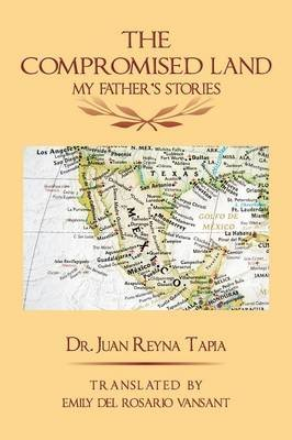 The Compromised Land - My Father's Stories (Paperback): Dr. Juan Reyna Tapia
