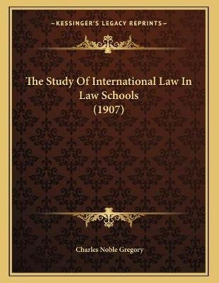 The Study of International Law in Law Schools (1907) (Paperback): Charles Noble Gregory