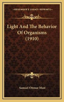 Light and the Behavior of Organisms (1910) (Hardcover): Samuel Ottmar Mast