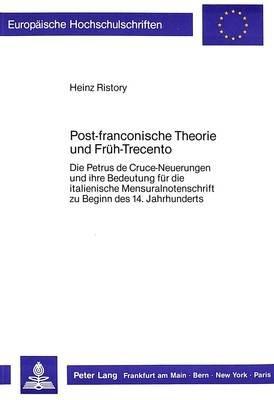 Post-Franconische Theorie Und Frueh-Trecento - Die Petrus de Cruce-Neuerungen Und Ihre Bedeutung Fuer Die Italienische...