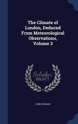 The Climate of London, Deduced from Meteorological Observations, Volume 3 (Hardcover): Luke Howard